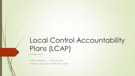 Local Control Accountability Plans (LCAP) Entering year 3 CABE Conference March 24, 2016 Martha Alvarez, ACSA and Teri Burns, CSBA.