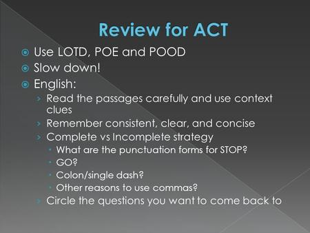 Use LOTD, POE and POOD  Slow down!  English: › Read the passages carefully and use context clues › Remember consistent, clear, and concise › Complete.