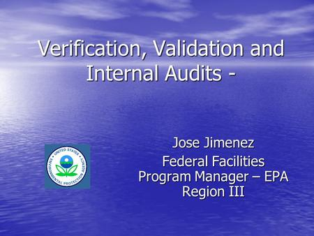 Verification, Validation and Internal Audits - Jose Jimenez Federal Facilities Program Manager – EPA Region III.