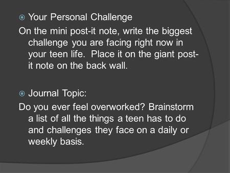  Your Personal Challenge On the mini post-it note, write the biggest challenge you are facing right now in your teen life. Place it on the giant post-