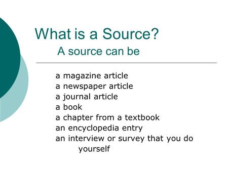 What is a Source? A source can be a magazine article a newspaper article a journal article a book a chapter from a textbook an encyclopedia entry an interview.