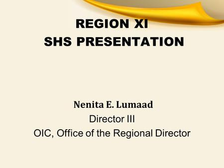 REGION XI SHS PRESENTATION Nenita E. Lumaad Director III OIC, Office of the Regional Director.