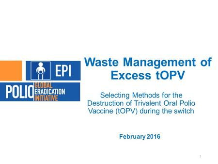 Waste Management of Excess tOPV Selecting Methods for the Destruction of Trivalent Oral Polio Vaccine (tOPV) during the switch February 2016 1.