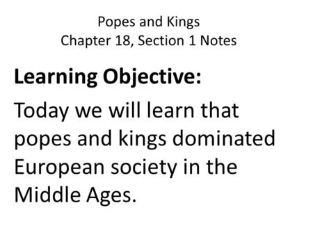 Popes and Kings Chapter 18, Section 1 Notes Learning Objective: Today we will learn that popes and kings dominated European society in the Middle Ages.