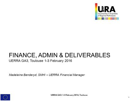 1 FINANCE, ADMIN & DELIVERABLES UERRA GA3, Toulouse 1-3 February 2016 Madeleine Benderyd, SMHI – UERRA Financial Manager UERRA GA3: 1-3 February 2016,