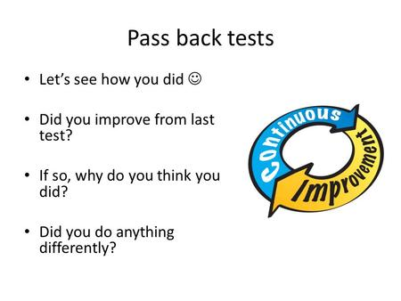 Pass back tests Let's see how you did Did you improve from last test? If so, why do you think you did? Did you do anything differently?