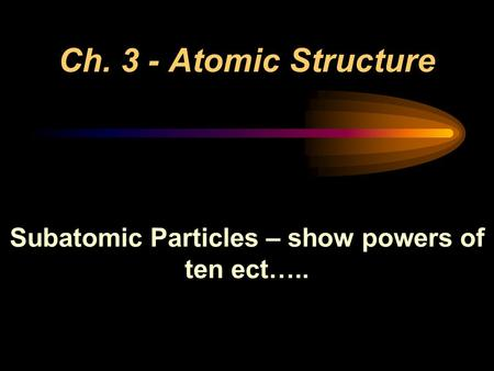 Ch. 3 - Atomic Structure Subatomic Particles – show powers of ten ect…..