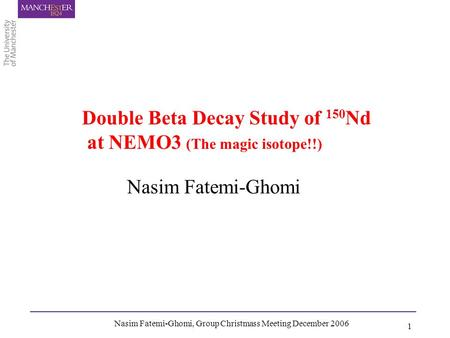 Nasim Fatemi-Ghomi, Group Christmass Meeting December 2006 1 Nasim Fatemi-Ghomi Double Beta Decay Study of 150 Nd at NEMO3 (The magic isotope!!)