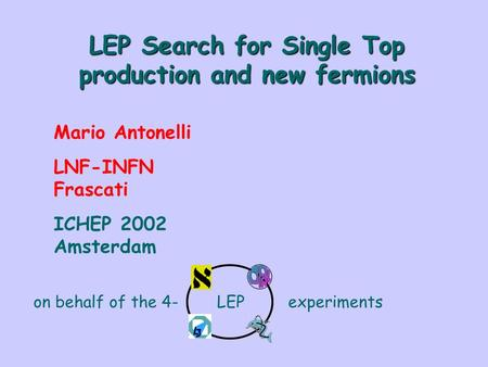 LEP Search for Single Top production and new fermions Mario Antonelli LNF-INFN Frascati ICHEP 2002 Amsterdam on behalf of the 4- LEP experiments.