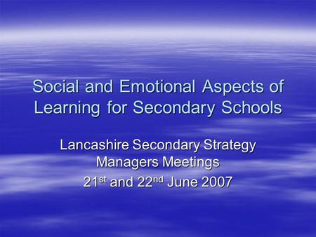 Social and Emotional Aspects of Learning for Secondary Schools Lancashire Secondary Strategy Managers Meetings 21 st and 22 nd June 2007.