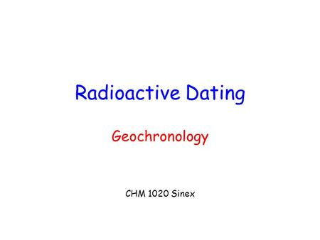 Radioactive Dating Geochronology CHM 1020 Sinex. Calculating the age… First-order radioactive decay kinetics P  D P/P o methods – assume P o is known.