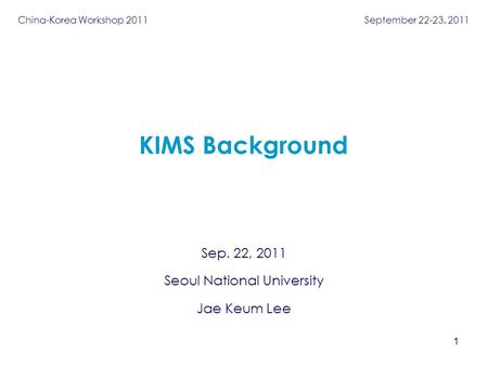 Sep. 22, 2011 Seoul National University Jae Keum Lee KIMS Background 1 China-Korea Workshop 2011 September 22-23, 2011.