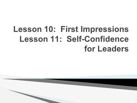 Lesson 10: First Impressions Lesson 11: Self-Confidence for Leaders.