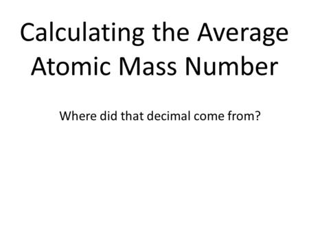 Calculating the Average Atomic Mass Number Where did that decimal come from?