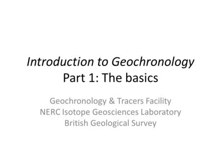 Introduction to Geochronology Part 1: The basics Geochronology & Tracers Facility NERC Isotope Geosciences Laboratory British Geological Survey.