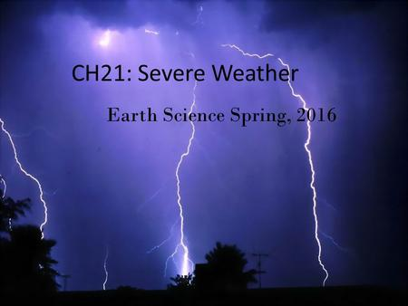 CH21: Severe Weather Earth Science Spring, 2016. Thunderstorms A thunderstorm is a form of weather with lightning, thunder, wind, and rain Earth Science.