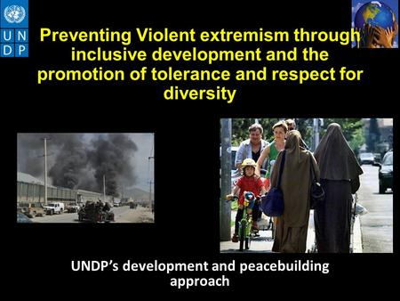 Preventing Violent extremism through inclusive development and the promotion of tolerance and respect for diversity UNDP's development and peacebuilding.