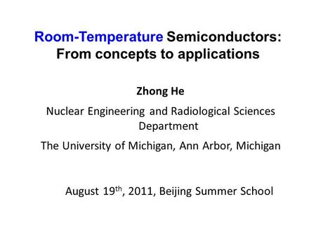 Room-Temperature Semiconductors: From concepts to applications Zhong He Nuclear Engineering and Radiological Sciences Department The University of Michigan,