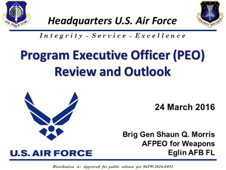 I n t e g r i t y - S e r v i c e - E x c e l l e n c e Headquarters U.S. Air Force Program Executive Officer (PEO) Review and Outlook Brig Gen Shaun Q.