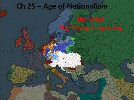 "Ch 25 – Age of Nationalism 1871-1914 ""Big"" Changes Happening."