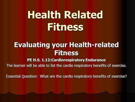 Health Related Fitness Evaluating your Health-related Fitness PE H.S. 1.12:Cardiorespiratory Endurance The learner will be able to list the cardio respiratory.