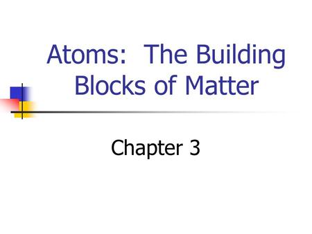 Atoms: The Building Blocks of Matter Chapter 3. Development of Atomic Theory.