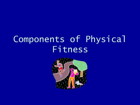 Components of Physical Fitness. Cardiovascular Fitness Ability of your heart and lungs to work effectively when you exercise and return to normal when.