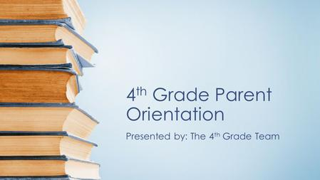 4 th Grade Parent Orientation Presented by: The 4 th Grade Team.