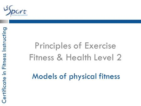 Certificate in Fitness Instructing Models of physical fitness Principles of Exercise Fitness & Health Level 2.