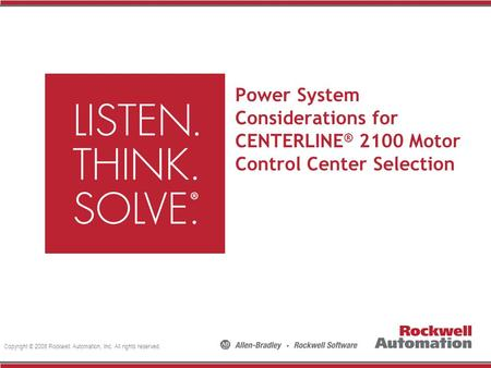 Copyright © 2008 Rockwell Automation, Inc. All rights reserved. Power System Considerations for CENTERLINE ® 2100 Motor Control Center Selection.