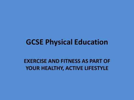 GCSE Physical Education EXERCISE AND FITNESS AS PART OF YOUR HEALTHY, ACTIVE LIFESTYLE.