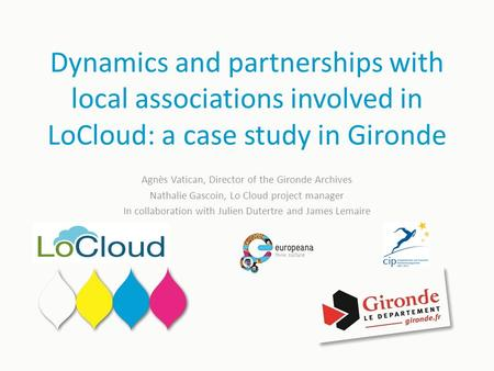 Dynamics and partnerships with local associations involved in LoCloud: a case study in Gironde Agnès Vatican, Director of the Gironde Archives Nathalie.