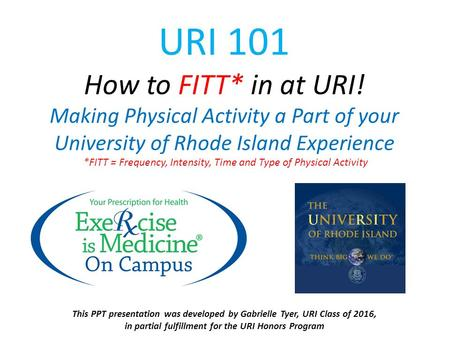 URI 101 How to FITT* in at URI! Making Physical Activity a Part of your University of Rhode Island Experience *FITT = Frequency, Intensity, Time and Type.