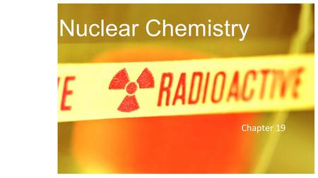 Nuclear Chemistry Chapter 19. Define radioactivity. Complete half-life calculations. Complete and interpret nuclear reactions. Identify types of radioactive.