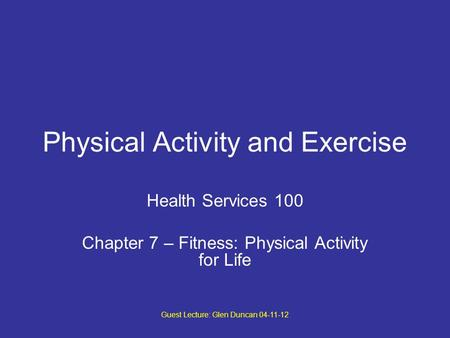 Guest Lecture: Glen Duncan 04-11-12 Physical Activity and Exercise Health Services 100 Chapter 7 – Fitness: Physical Activity for Life.