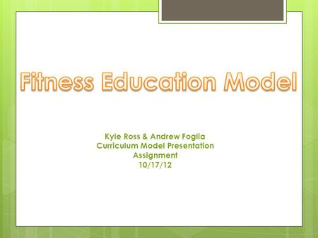 Kyle Ross & Andrew Foglia Curriculum Model Presentation Assignment 10/17/12.