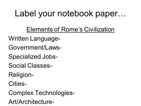 Label your notebook paper… Elements of Rome's Civilization Written Language- Government/Laws- Specialized Jobs- Social Classes- Religion- Cities- Complex.
