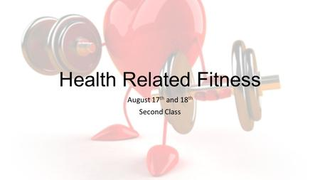 Health Related Fitness August 17 th and 18 th Second Class.