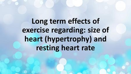 Long term effects of exercise regarding: size of heart (hypertrophy) and resting heart rate.