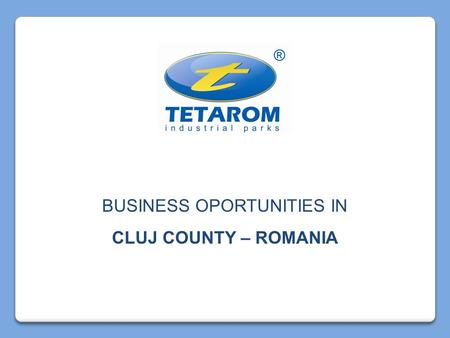 BUSINESS OPORTUNITIES IN CLUJ COUNTY – ROMANIA. T ransylvania E quipments and A dvanced T echnologies produced in ROM ania.