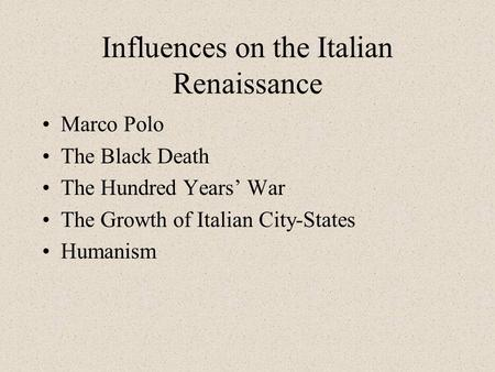 Influences on the Italian Renaissance Marco Polo The Black Death The Hundred Years' War The Growth of Italian City-States Humanism.