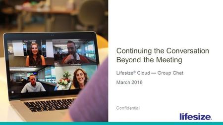 1 © 2016 Lifesize, Inc. All Rights Reserved. Confidential. Continuing the Conversation Beyond the Meeting Lifesize ® Cloud — Group Chat March 2016 Confidential.
