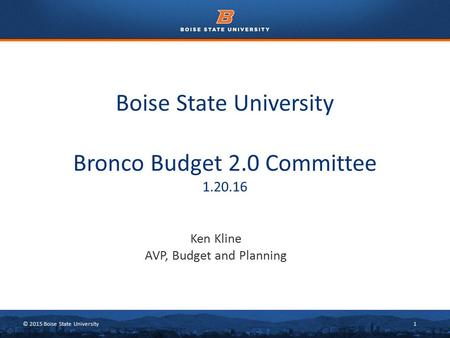 © 2015 Boise State University1 Boise State University Bronco Budget 2.0 Committee 1.20.16 Ken Kline AVP, Budget and Planning.