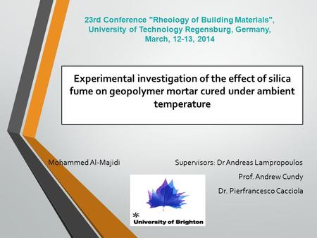 Experimental investigation of the effect of silica fume on geopolymer mortar cured under ambient temperature Mohammed Al-Majidi Supervisors: Dr Andreas.