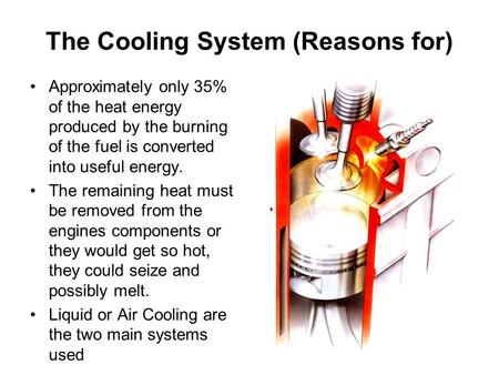 The Cooling System (Reasons for) Approximately only 35% of the heat energy produced by the burning of the fuel is converted into useful energy. The remaining.