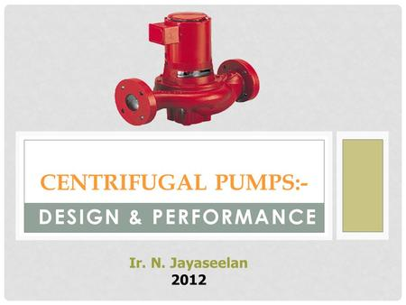 CENTRIFUGAL PUMPS:- DESIGN & PERFORMANCE Ir. N. Jayaseelan 2012.