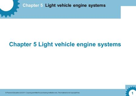 Chapter 5 Light vehicle engine systems © Pearson Education Ltd 2011. Copying permitted for purchasing institution only. This material is not copyright.