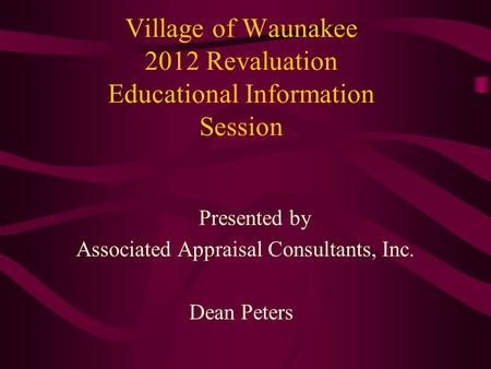 Village of Waunakee 2012 Revaluation Educational Information Session Presented by Associated Appraisal Consultants, Inc. Dean Peters.
