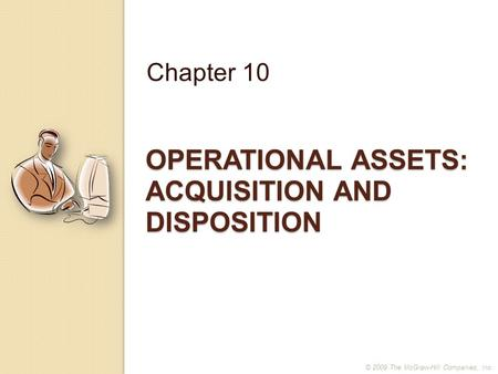OPERATIONAL ASSETS: ACQUISITION AND DISPOSITION Chapter 10 © 2009 The McGraw-Hill Companies, Inc.
