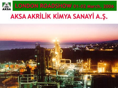 AKSA AKRİLİK KİMYA SANAYİ A.Ş. LONDON ROADSHOW 01-02 March, 2006.